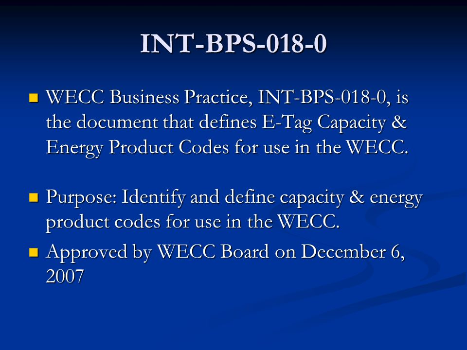 INT-BPS-018-0 WECC Business Practice, INT-BPS-018-0, is the document that defines E-Tag Capacity & Energy Product Codes for use in the WECC.