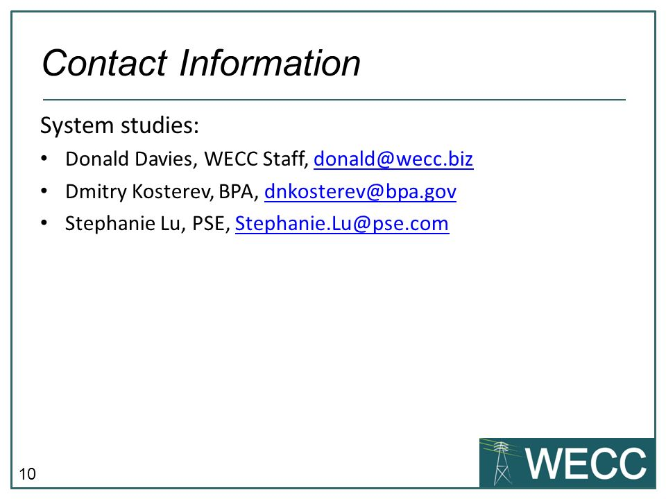 Contact Information System studies: Donald Davies, WECC Staff, donald@wecc.biz. Dmitry Kosterev, BPA, dnkosterev@bpa.gov.