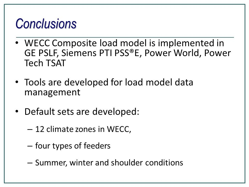 Conclusions WECC Composite load model is implemented in GE PSLF, Siemens PTI PSS®E, Power World, Power Tech TSAT.