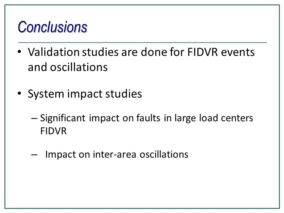 Conclusions Validation studies are done for FIDVR events and oscillations. System impact studies.
