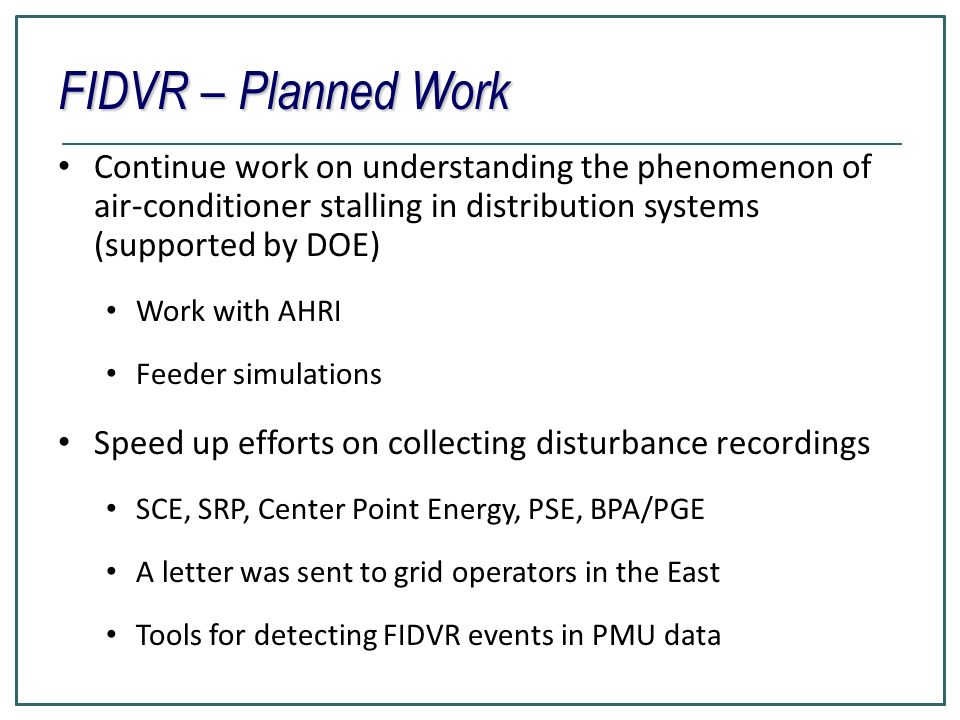 FIDVR – Planned Work Continue work on understanding the phenomenon of air-conditioner stalling in distribution systems (supported by DOE)