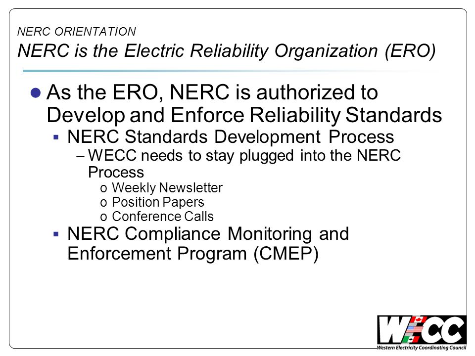 NERC ORIENTATION NERC is the Electric Reliability Organization (ERO)