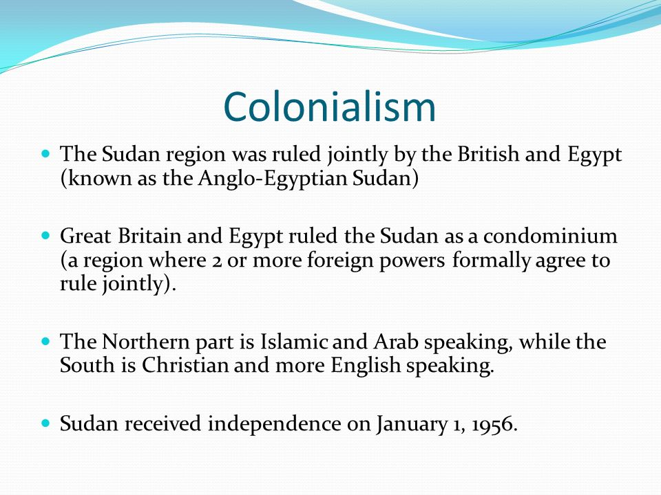 Colonialism The Sudan region was ruled jointly by the British and Egypt (known as the Anglo-Egyptian Sudan)