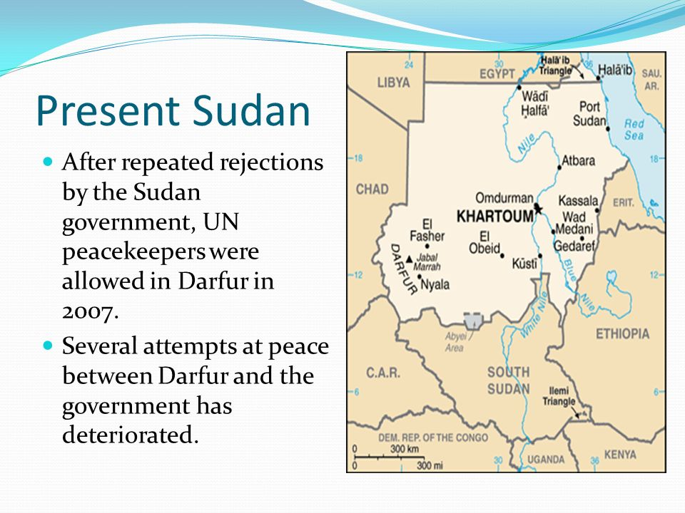 Present Sudan After repeated rejections by the Sudan government, UN peacekeepers were allowed in Darfur in