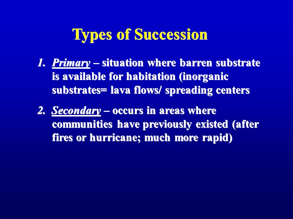 Types of Succession Primary – situation where barren substrate is available for habitation (inorganic substrates= lava flows/ spreading centers.