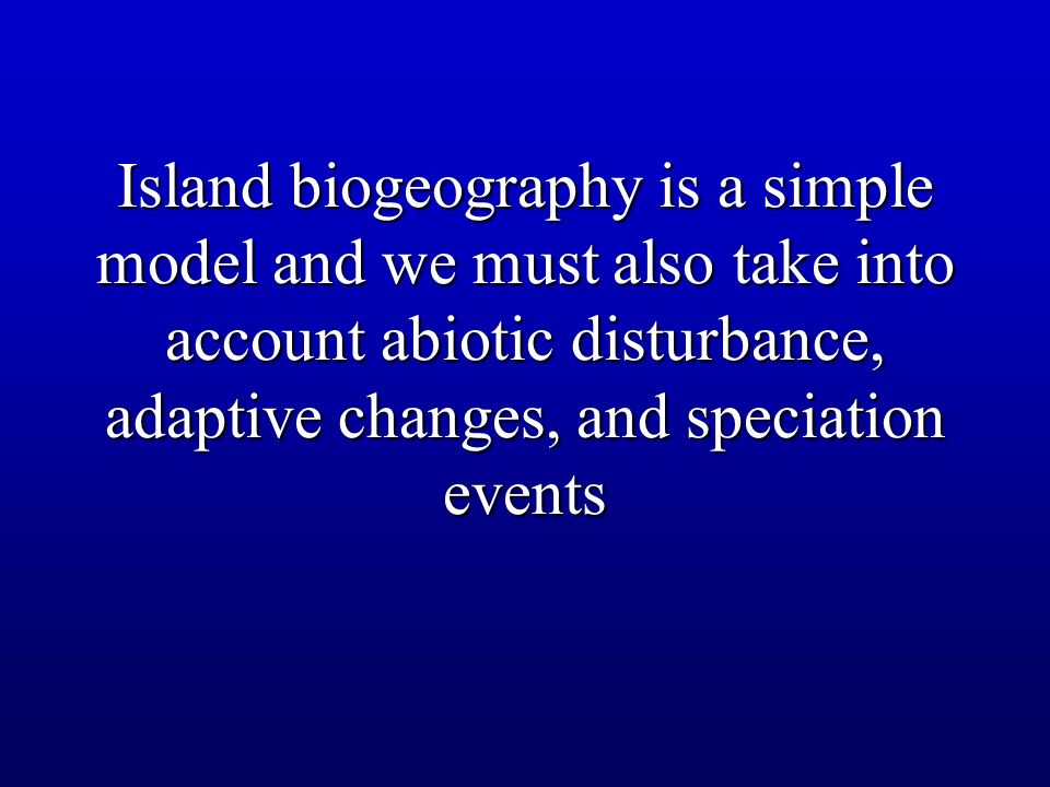 Island biogeography is a simple model and we must also take into account abiotic disturbance, adaptive changes, and speciation events