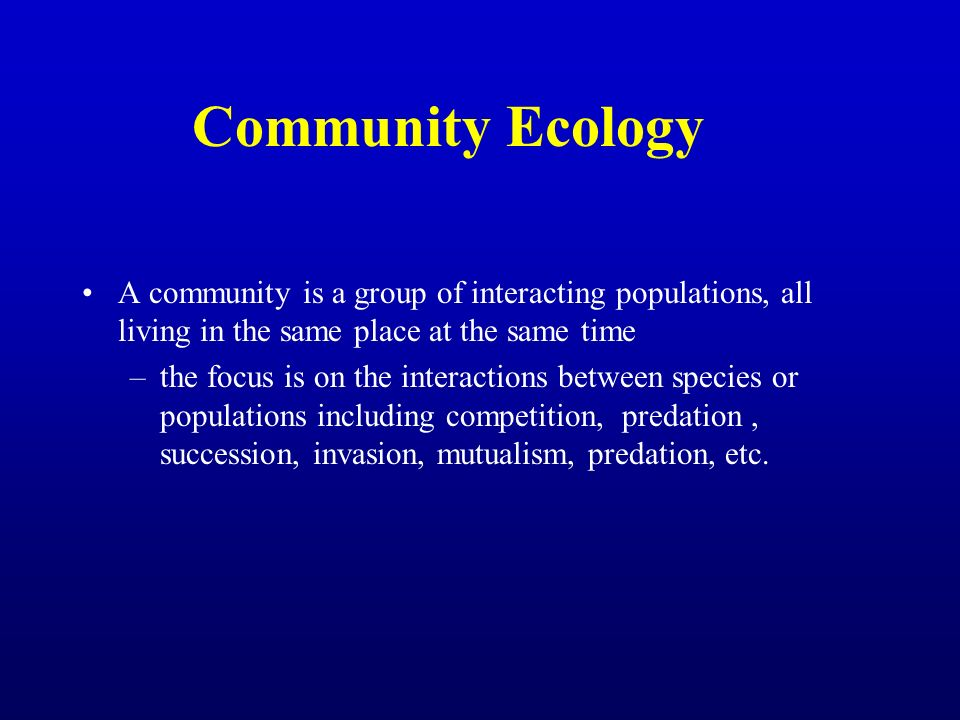 Community Ecology A community is a group of interacting populations, all living in the same place at the same time.