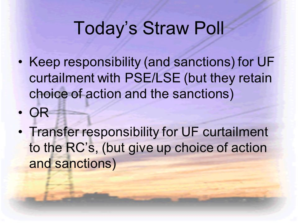 Today's Straw Poll Keep responsibility (and sanctions) for UF curtailment with PSE/LSE (but they retain choice of action and the sanctions)