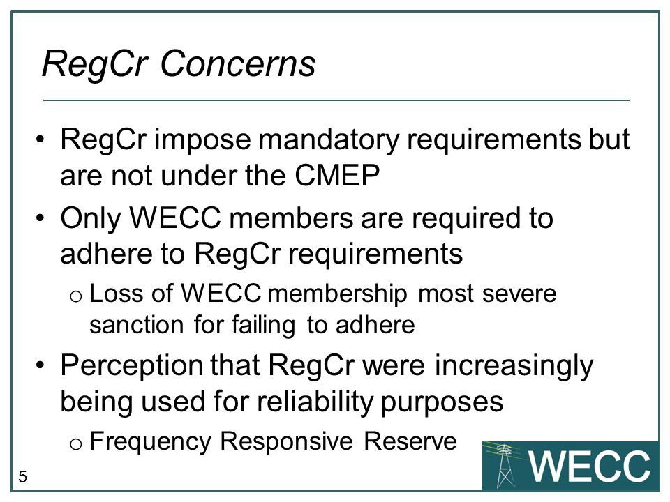 RegCr Concerns RegCr impose mandatory requirements but are not under the CMEP. Only WECC members are required to adhere to RegCr requirements.
