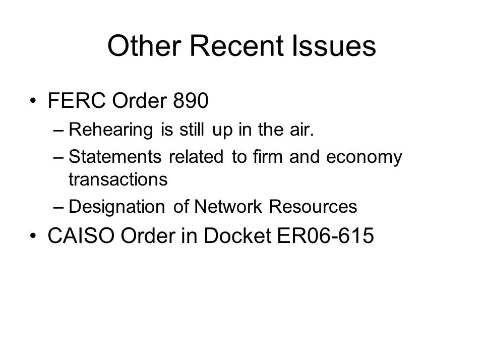 Other Recent Issues FERC Order 890 CAISO Order in Docket ER06-615