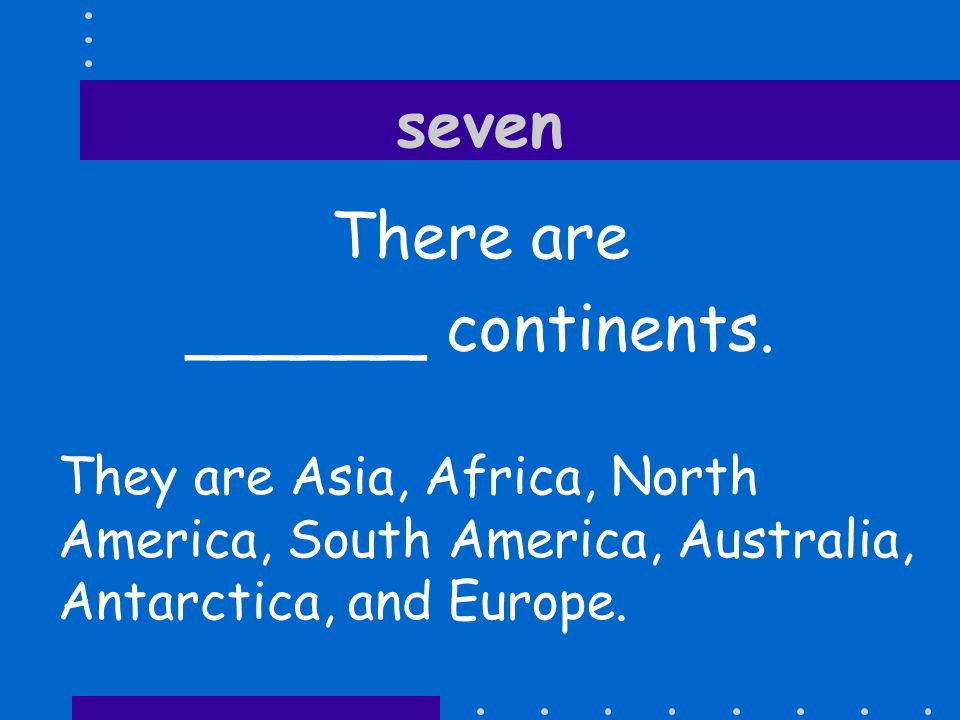 seven There are ______ continents.
