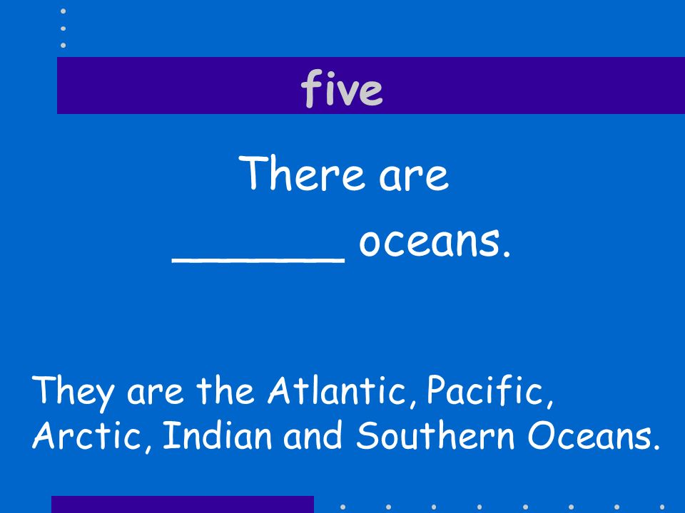 five There are ______ oceans.