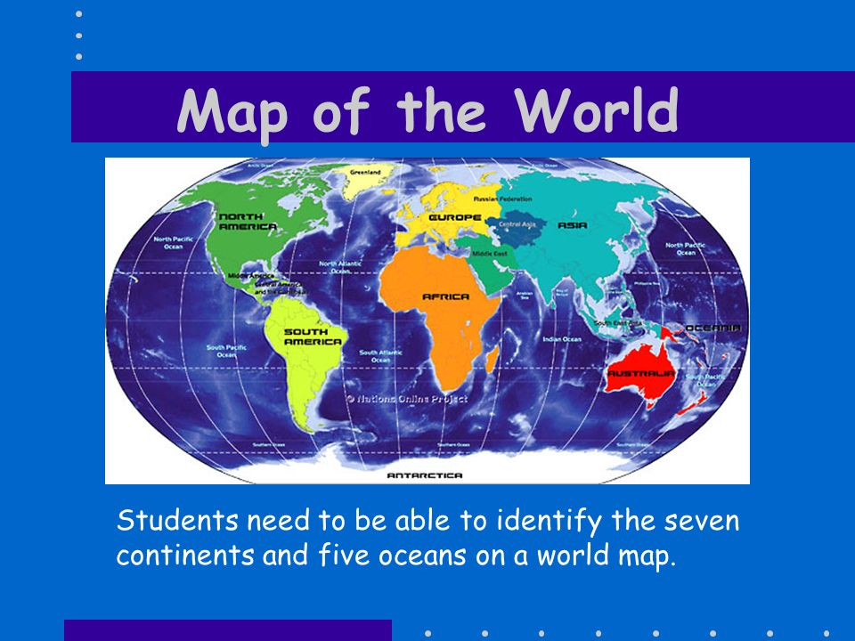 Map of the World Students need to be able to identify the seven continents and five oceans on a world map.