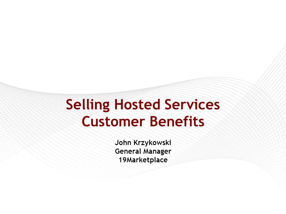 Selling Hosted Services Customer Benefits John Krzykowski General Manager 19Marketplace