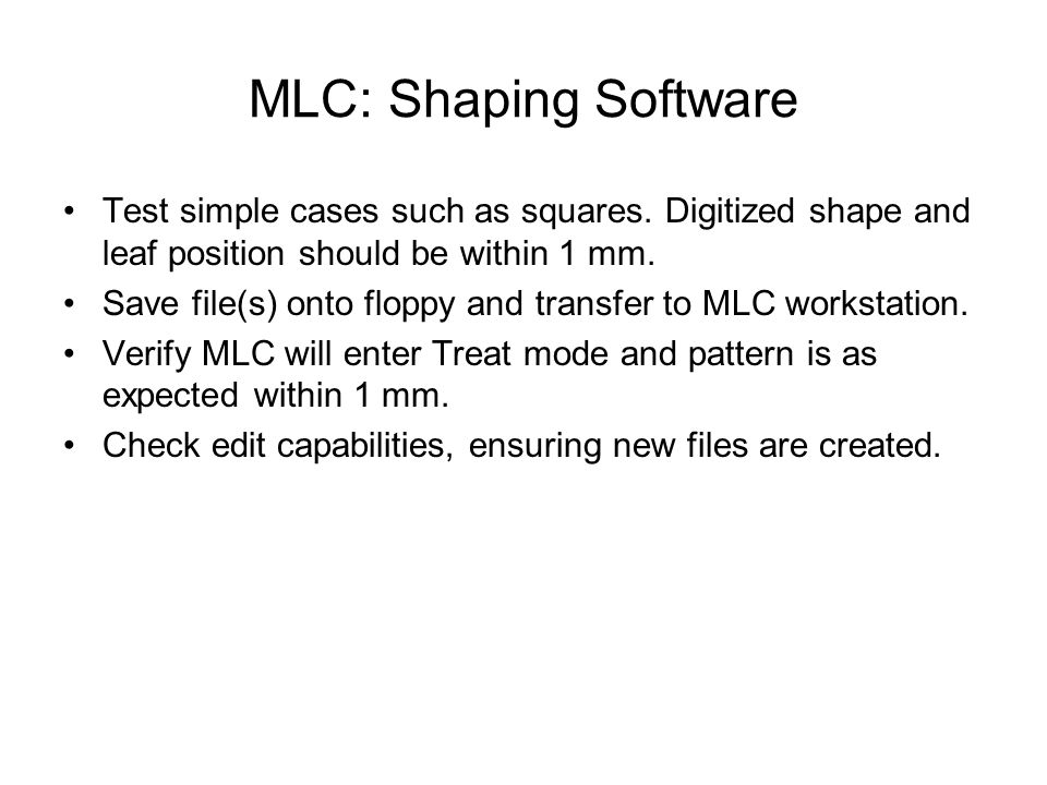 MLC: Shaping Software Test simple cases such as squares. Digitized shape and leaf position should be within 1 mm.
