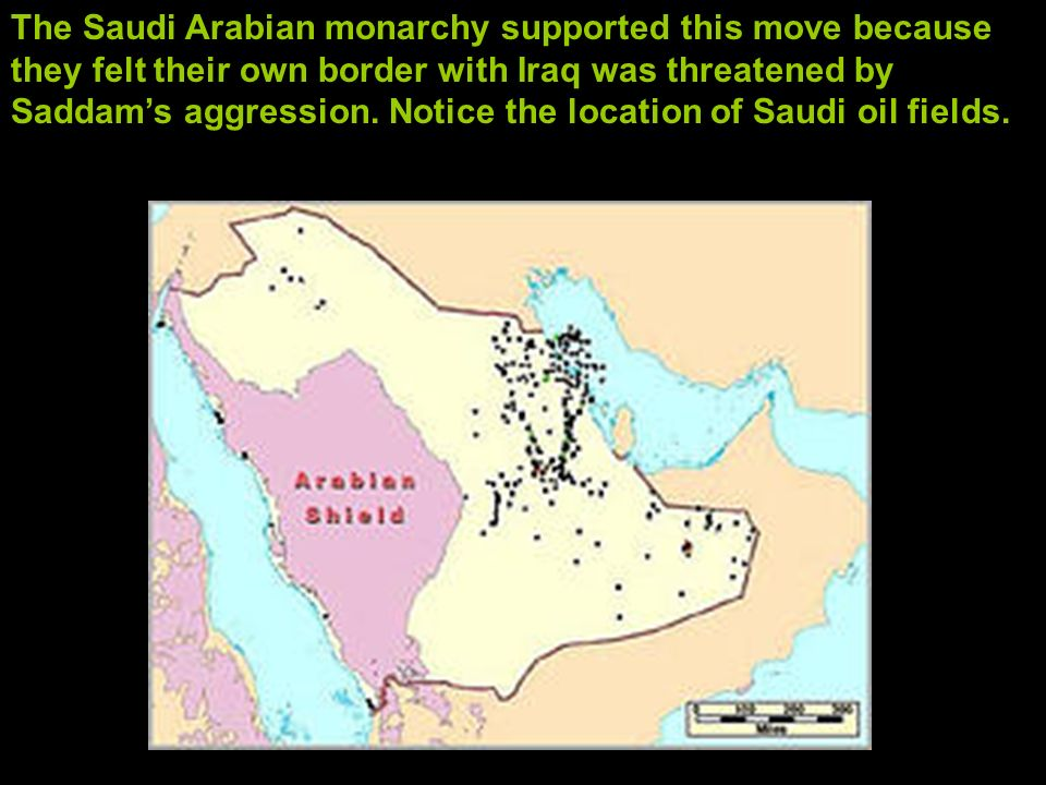 The Saudi Arabian monarchy supported this move because they felt their own border with Iraq was threatened by Saddam's aggression. Notice the location of Saudi oil fields.