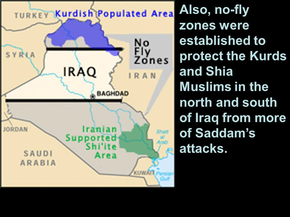Also, no-fly zones were established to protect the Kurds and Shia Muslims in the north and south of Iraq from more of Saddam's attacks.