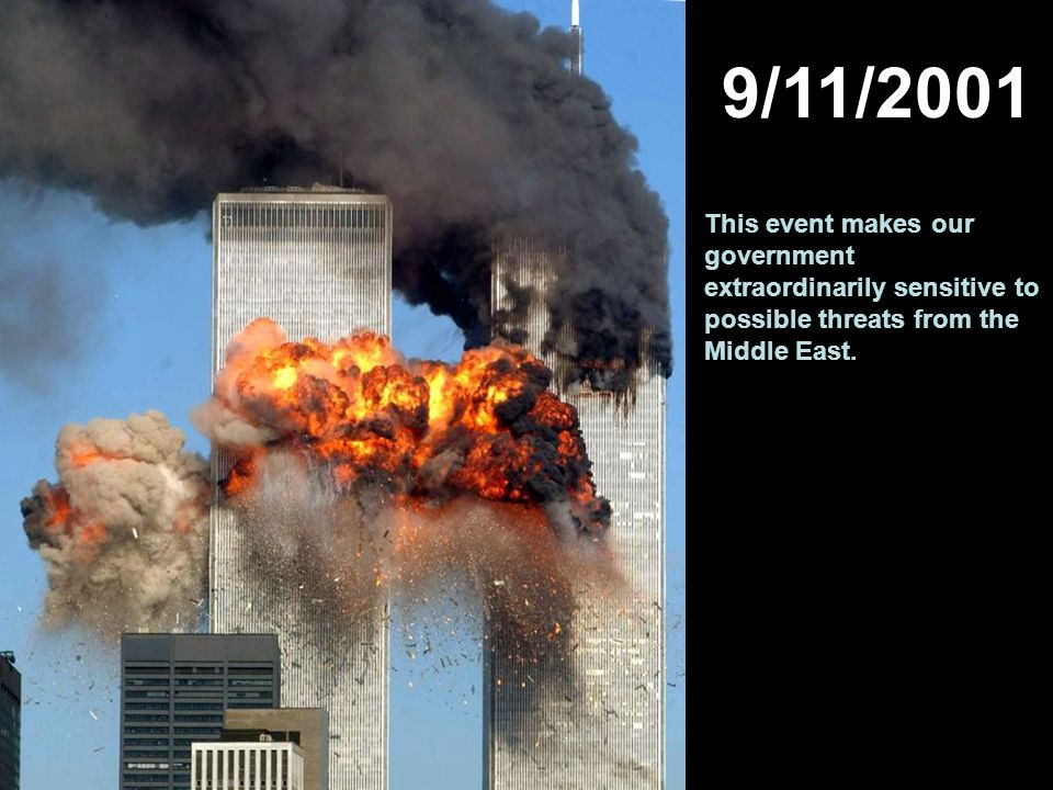 9/11/2001 This event makes our government extraordinarily sensitive to possible threats from the Middle East.