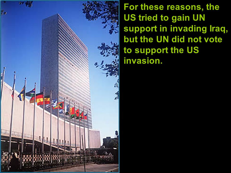 For these reasons, the US tried to gain UN support in invading Iraq, but the UN did not vote to support the US invasion.