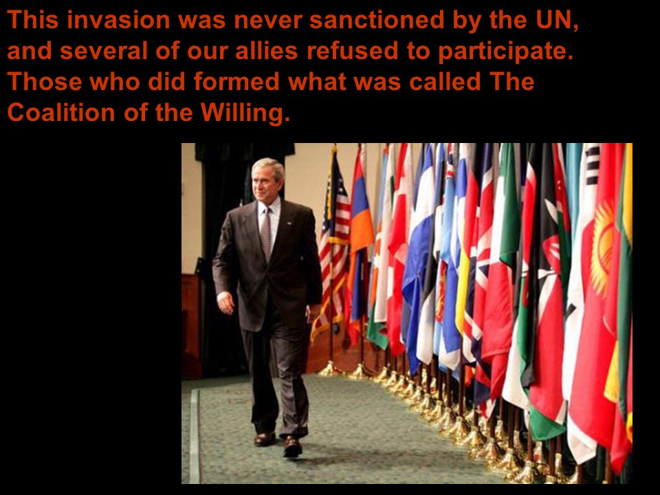 This invasion was never sanctioned by the UN, and several of our allies refused to participate.