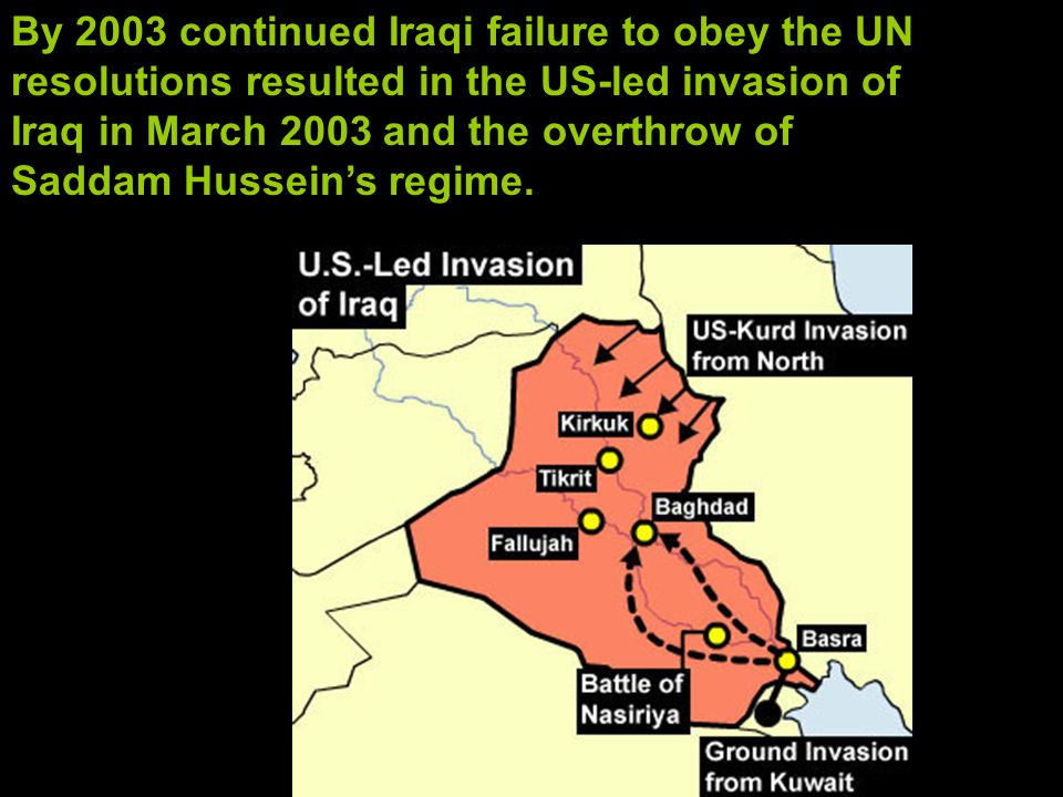 By 2003 continued Iraqi failure to obey the UN resolutions resulted in the US-led invasion of Iraq in March 2003 and the overthrow of Saddam Hussein's regime.