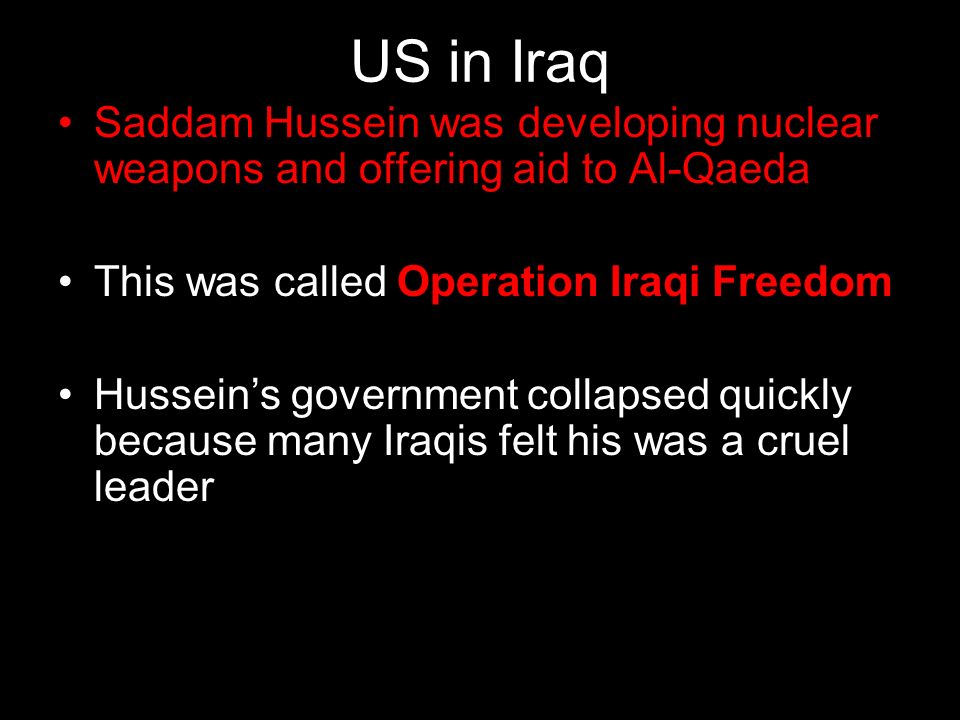 US in Iraq Saddam Hussein was developing nuclear weapons and offering aid to Al-Qaeda. This was called Operation Iraqi Freedom.