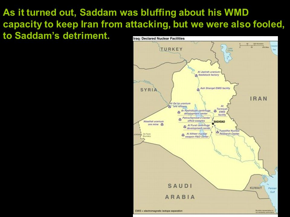 As it turned out, Saddam was bluffing about his WMD capacity to keep Iran from attacking, but we were also fooled, to Saddam's detriment.