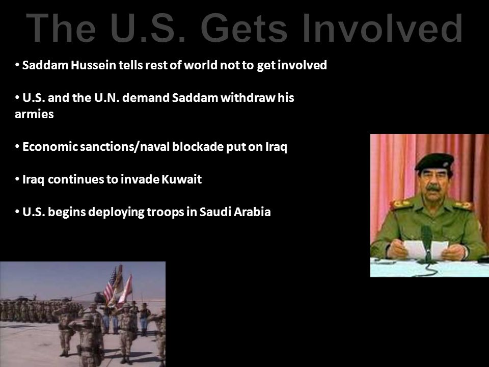 The U.S. Gets Involved Saddam Hussein tells rest of world not to get involved. U.S. and the U.N. demand Saddam withdraw his armies.