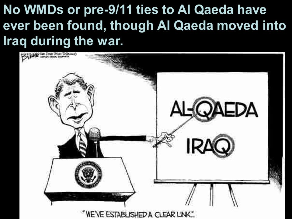 No WMDs or pre-9/11 ties to Al Qaeda have ever been found, though Al Qaeda moved into Iraq during the war.