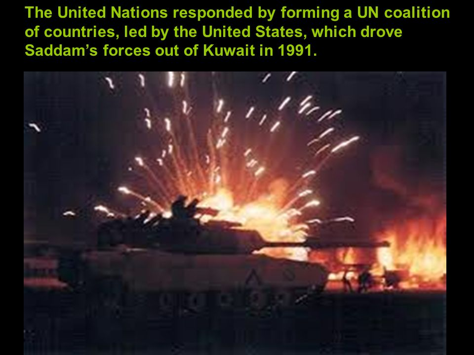 The United Nations responded by forming a UN coalition of countries, led by the United States, which drove Saddam's forces out of Kuwait in 1991.