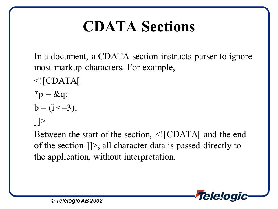 CDATA Sections In a document, a CDATA section instructs parser to ignore most markup characters. For example,