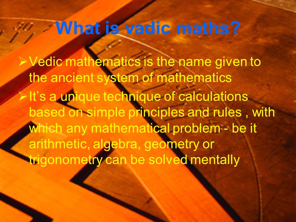 What is vadic maths Vedic mathematics is the name given to the ancient system of mathematics.