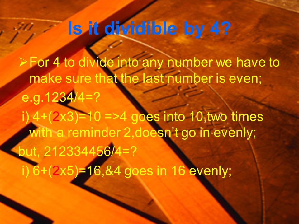 Is it dividible by 4 For 4 to divide into any number we have to make sure that the last number is even;