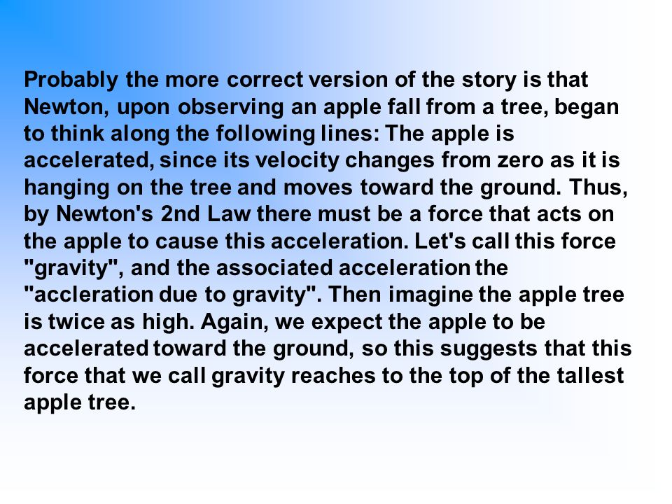 Probably the more correct version of the story is that Newton, upon observing an apple fall from a tree, began to think along the following lines: The apple is accelerated, since its velocity changes from zero as it is hanging on the tree and moves toward the ground.