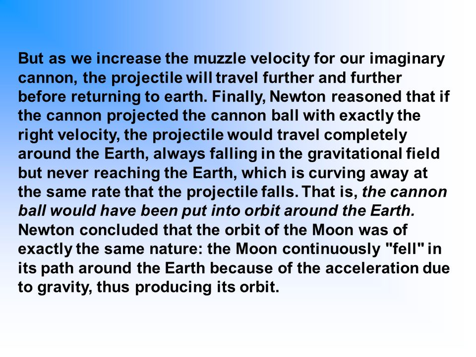 But as we increase the muzzle velocity for our imaginary cannon, the projectile will travel further and further before returning to earth.
