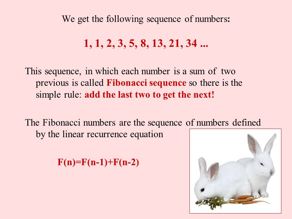We get the following sequence of numbers: 1, 1, 2, 3, 5, 8, 13, 21, 34 ...