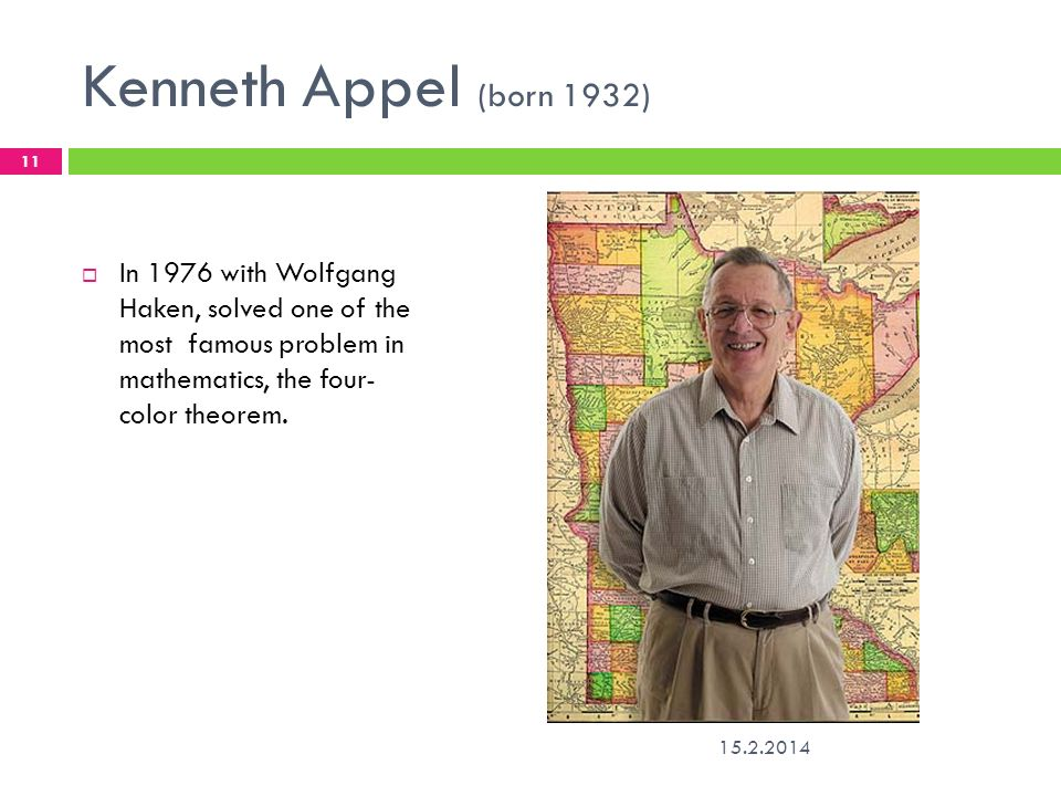 Kenneth Appel (born 1932) In 1976 with Wolfgang Haken, solved one of the most famous problem in mathematics, the four- color theorem.