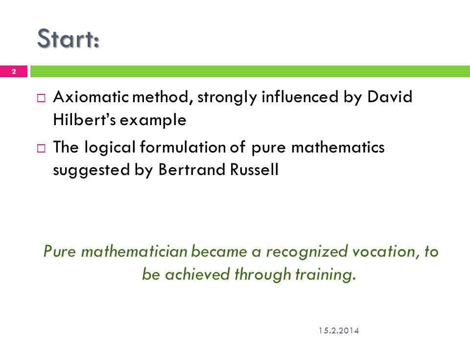 Start: Axiomatic method, strongly influenced by David Hilbert's example. The logical formulation of pure mathematics suggested by Bertrand Russell.