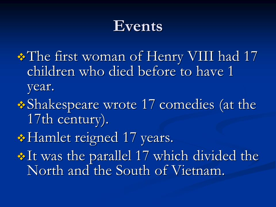 Events The first woman of Henry VIII had 17 children who died before to have 1 year. Shakespeare wrote 17 comedies (at the 17th century).