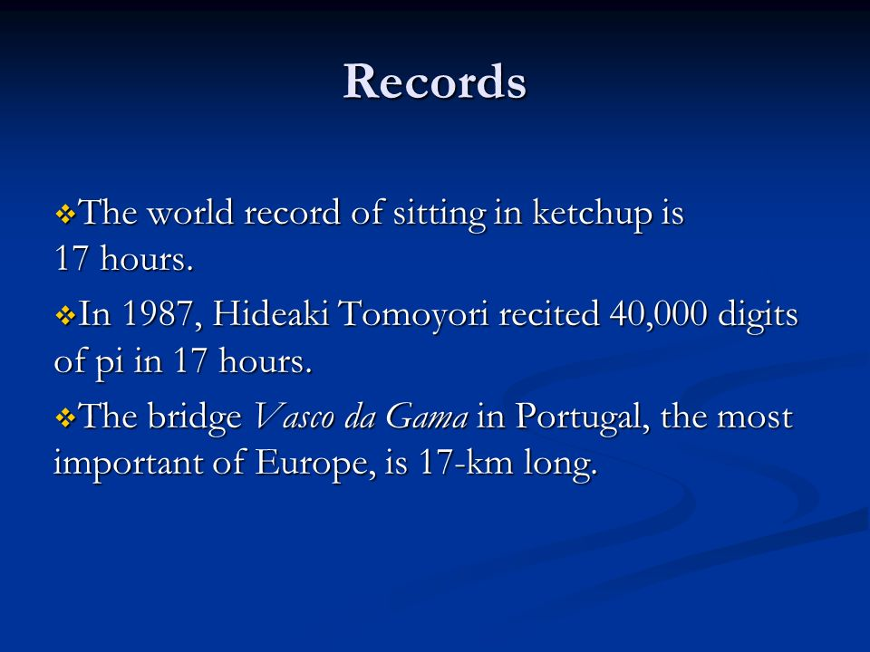 Records The world record of sitting in ketchup is 17 hours.