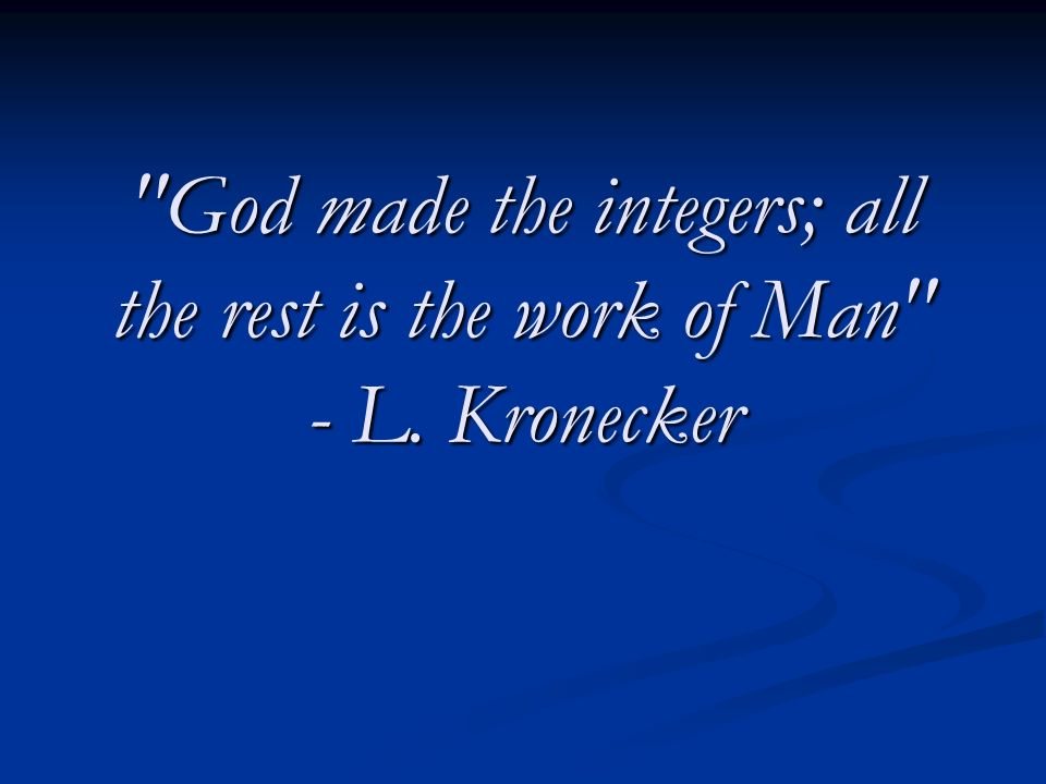 God made the integers; all the rest is the work of Man - L. Kronecker