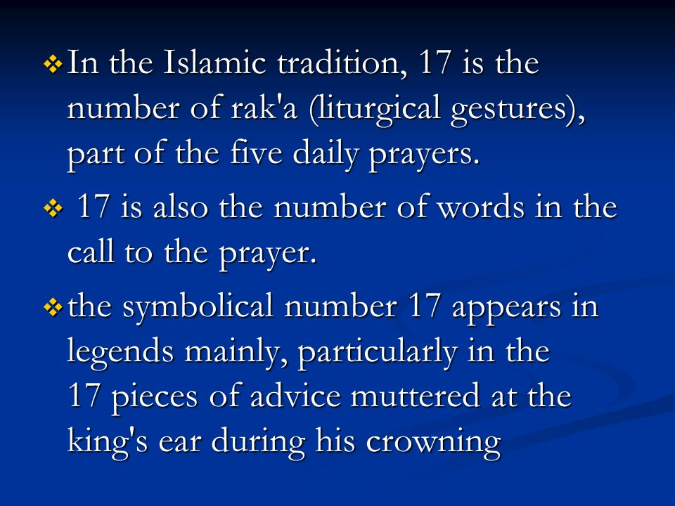 In the Islamic tradition, 17 is the number of rak a (liturgical gestures), part of the five daily prayers.