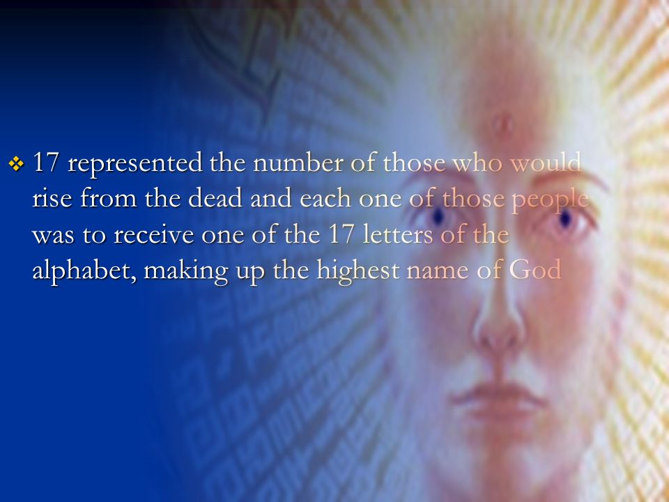 17 represented the number of those who would rise from the dead and each one of those people was to receive one of the 17 letters of the alphabet, making up the highest name of God