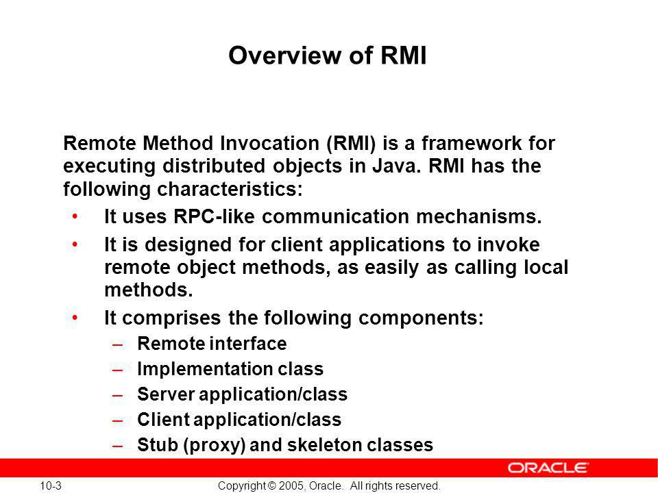 Overview of RMI Remote Method Invocation (RMI) is a framework for executing distributed objects in Java. RMI has the following characteristics: