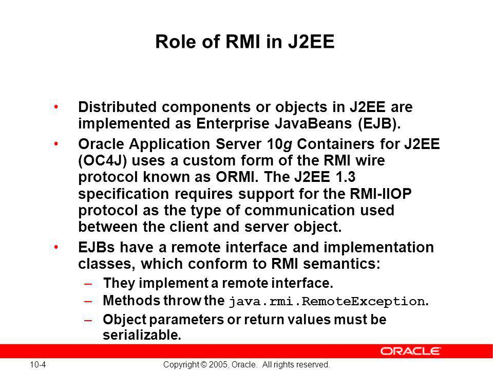 Role of RMI in J2EE Distributed components or objects in J2EE are implemented as Enterprise JavaBeans (EJB).