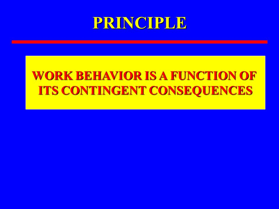 WORK BEHAVIOR IS A FUNCTION OF ITS CONTINGENT CONSEQUENCES