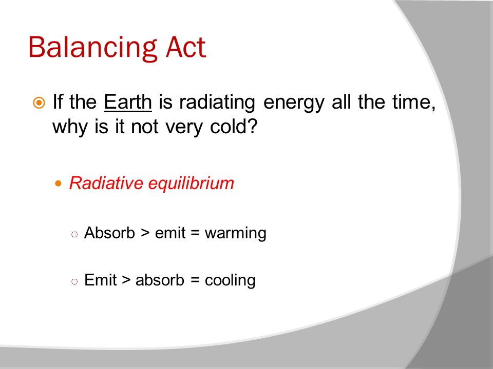 Balancing Act If the Earth is radiating energy all the time, why is it not very cold Radiative equilibrium.
