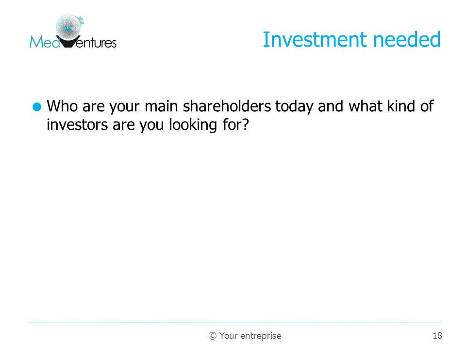 Investment needed Who are your main shareholders today and what kind of investors are you looking for