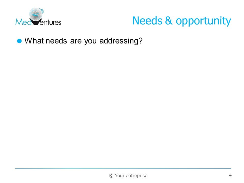 Needs & opportunity What needs are you addressing © Your entreprise 4