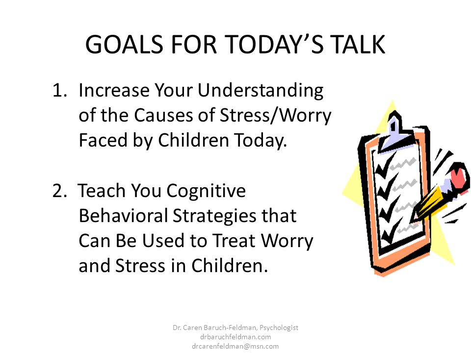 GOALS FOR TODAY'S TALK Increase Your Understanding of the Causes of Stress/Worry Faced by Children Today.